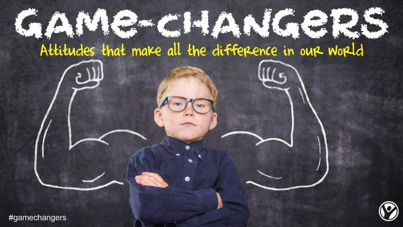 Game Changers:  Attitudes that make all the difference in our world.